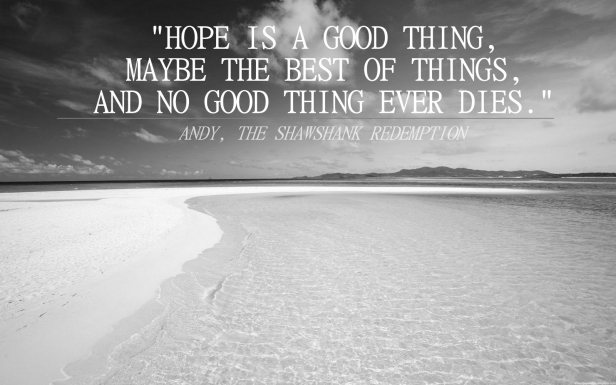 """Hope is a good thing, maybe the best of things, and no good thing ever dies."""